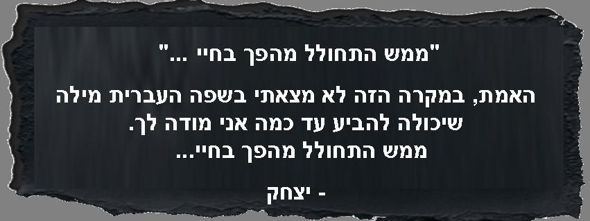 ממש התחולל מהפך בחיי ... האמת, במקרה הזה לא מצאתי בשפה העברית מילה שיכולה להביע עד כמה אני מודה לך. ממש התחולל מהפך בחיי...  - יצחק